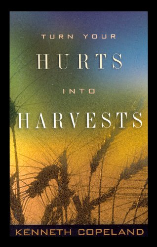Turn Your Hurts Into Harvests By Kenneth Copeland