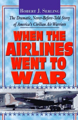 When the Airlines Went to War By Robert J. Serling