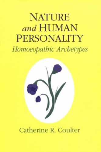 Nature and Human Personality: Homeopathic Archetypes By Catherine R. Coulter