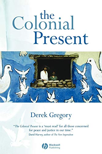 The Colonial Present: Afghanistan, Palestine, Iraq By Derek Gregory