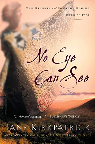 A Novel of Kinship, Courage, and Faith: No Eye Can See by Jane Kirkpatrick