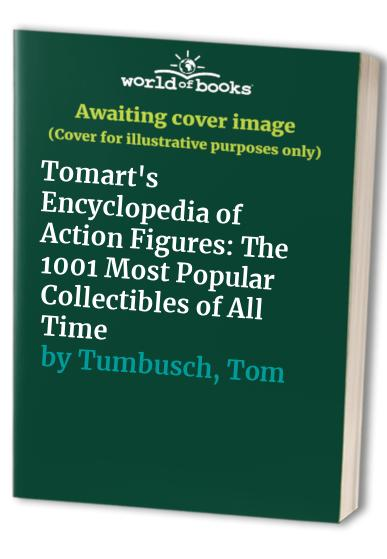 Tomart's Encyclopedia of Action Figures: The 1001 Most Popular Collectibles of All Time by Sally Ann Berk