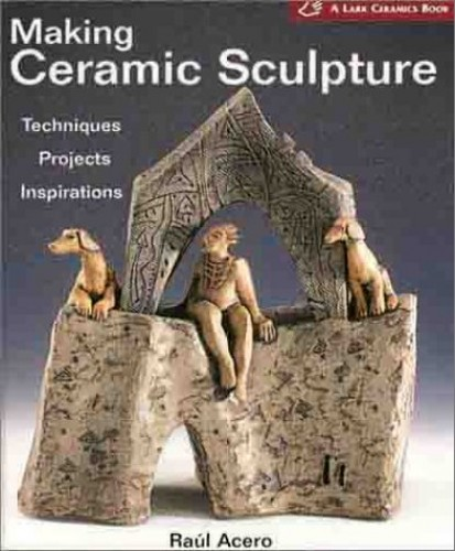 Making Ceramic Sculptures: Techniques, Projects, Inspirations by Raul Acero