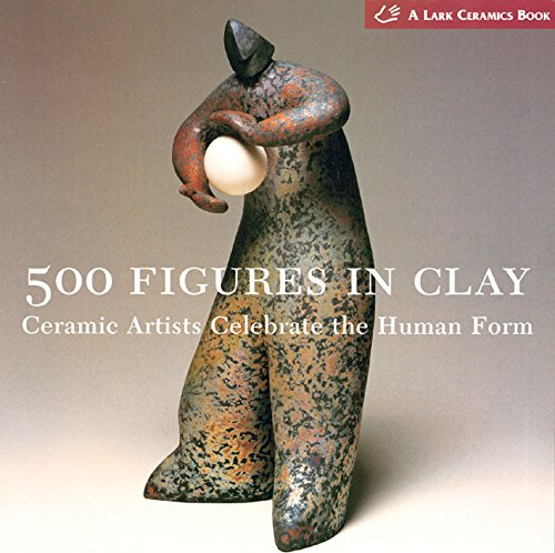 500 Figures in Clay: Ceramic Artists Celebrate the Human Form: Ceramic Artists Celebrate the Humane Form By Edited by Lark Books