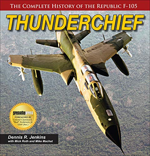 Thunderchief: The Complete History of the Republic F-105 By Dennis Jenkins