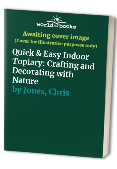 Quick & Easy Indoor Topiary: Crafting and Decorating with Nature by Chris Jones