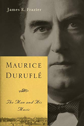 Maurice Durufle - The Man and His Music By James E. Frazier