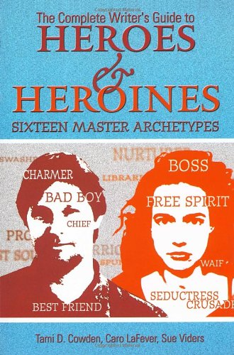 The Complete Writer's Guide to Heroes and Heroines By Tami D. Cowden