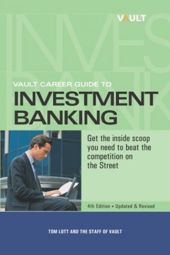 Vault Career Guide to Investment Banking By Tom Lott