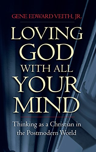Loving God with All Your Mind By Gene Edward Veith Jr.