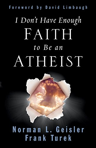 I Don't Have Enough Faith to Be an Atheist By Norman L. Geisler
