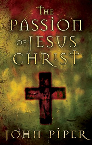The Passion of Jesus Christ By John Piper