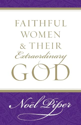 Faithful Women and Their Extraordinary God By Noel Piper