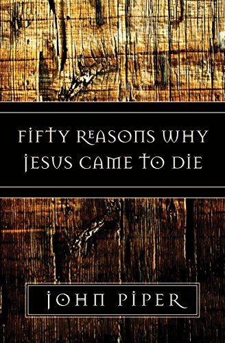 Fifty Reasons Why Jesus Came to Die By John Piper