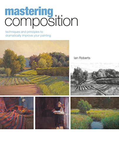 Mastering Composition: Techniques and Principles to Dramatically Improve Your Painting (Mastering (North Light Books)) By Ian Roberts