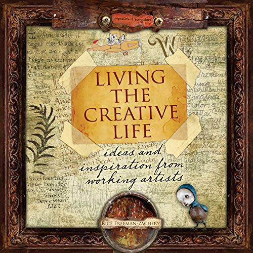 Living the Creative Life: Ideas & Inspirations from Working Artists: Ideas and Inspiration from Working Artists By Rice Freeman-Zachery