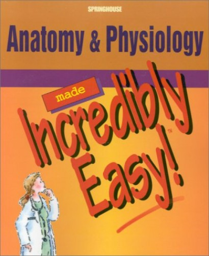 Anatomy and Physiology Made Incredibly Easy By Springhouse