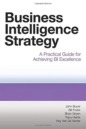Business Intelligence Strategy: A Practical Guide for Achieving Bi Excellence by John Boyer