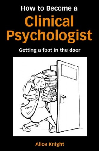 How to Become a Clinical Psychologist: Getting a Foot in the Door By Alice Knight