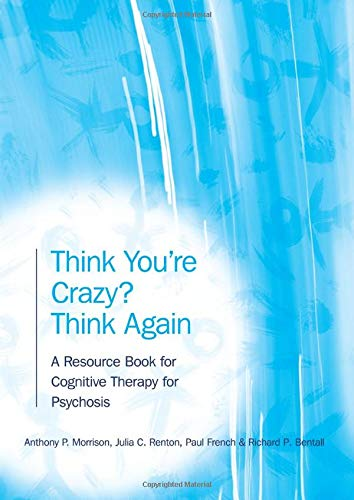 Think You're Crazy? Think Again: A Resource Book for Cognitive Therapy for Psychosis By Anthony P. Morrison