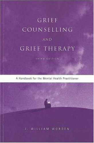 Grief Counselling and Grief Therapy: A Handbook for the Mental Health Practitioner By J. William Worden