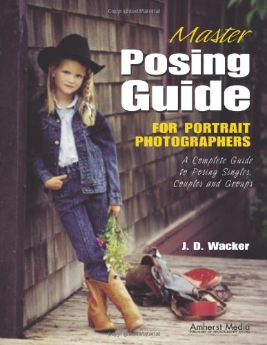 Master Posing Guide for Portrait Photographers: A Complete Guide to Posing Singles, Couples and Groups By J.D. Wacker