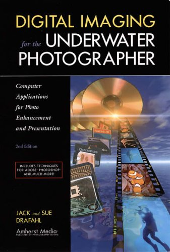 DIGITAL IMAGING FOR THE UNDERWATER PHOTOGRAPHER 2ED : Computer Applications for Photo Enhancement and Presentation By Jack Drafahl