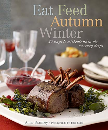 Eat Feed Autumn Winter:30 Ways to Celebrate When the Mercury Drop By Anne Bramley