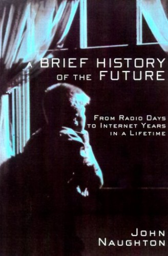 A Brief History of the Future: From Radio Days to Internet Years in a Lifetime By John Naughton
