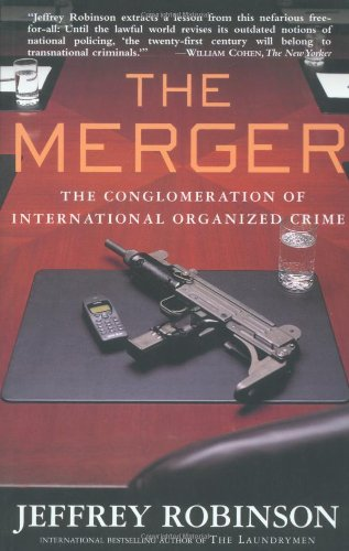 The Merger: The Conglomeration of International Organized Crime By Jeffrey Robinson