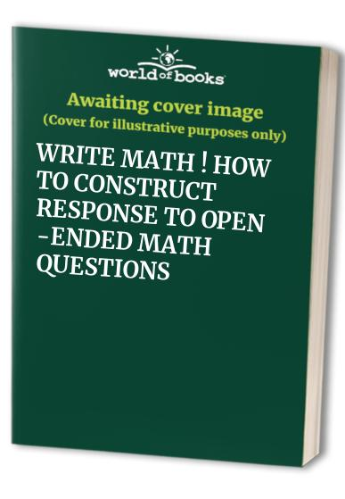 WRITE MATH ! HOW TO CONSTRUCT RESPONSE TO OPEN -ENDED MATH QUESTIONS