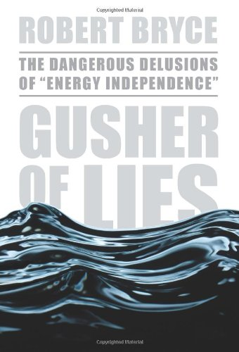 "Gusher of Lies: The Dangerous Delusions of ""Energy Independence"": The Dangerous Delusions of Energy Independence By Robert Bryce"