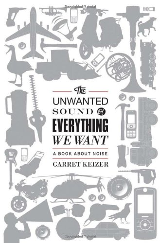 Unwanted Sound of Everything We Want, The By Garret Keizer