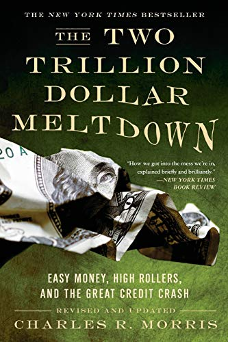 The Two Trillion Dollar Meltdown: Easy Money, High Rollers, and the Great Credit Crash by Charles R. Morris