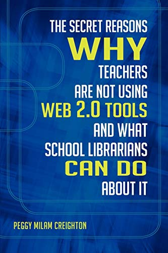 The Secret Reasons Why Teachers Are Not Using Web 2.0 Tools and What School Librarians Can Do about It By Peggy Milam Creighton, Ph.D.