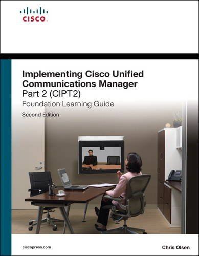 Implementing Cisco Unified Communications Manager, Part 2 (CIPT2) Foundation Learning Guide By Chris Olsen