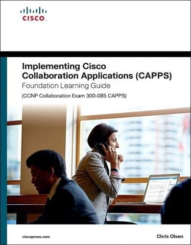 Implementing Cisco Collaboration Applications (CAPPS) Foundation Learning Guide (CCNP Collaboration Exam 300-085 CAPPS) (Foundation Learning Guides) By Chris Olsen