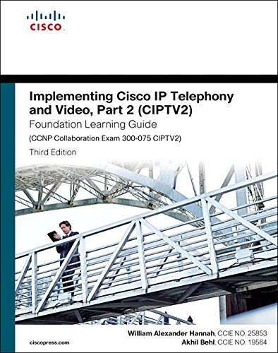 Implementing Cisco IP Telephony and Video, Part 2 (CIPTV2) Foundation Learning Guide (CCNP Collaboration Exam 300-075 CIPTV2) (Foundation Learning Guides) By William Alexander Hannah