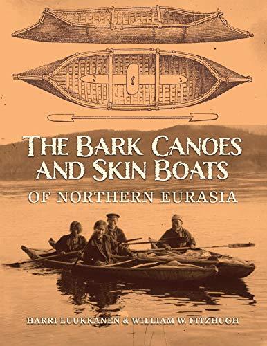 The Bark Canoes and Skin Boats of Northern Eurasia By Haari Luukkanen (Haari Luukkanen)