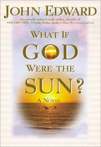 What If God Were the Sun? By John Edward