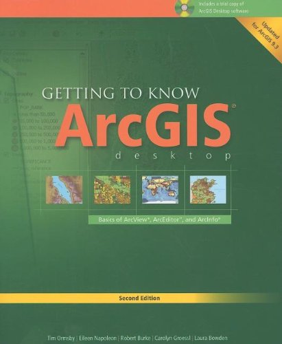 Getting to Know ArcGIS Desktop: Basics of ArcView, ArcEditor, and ArcInfo, Second Edition Updated for ArcGIS 9.3 by Tim Ormsby