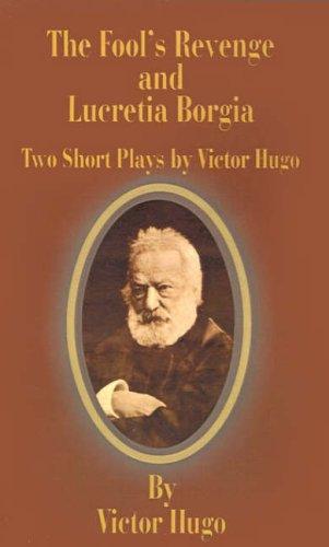 The Fool's Revenge and Lucretia Borgia By Victor Hugo