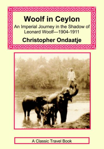 Woolf in Ceylon - An Imperial Journey in the Shadow of Leonard Woolf-1904-1911 By Christopher Ondaatje