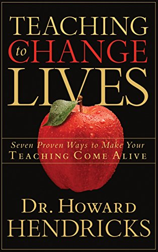 Teaching to Change Lives: 7 Proven Ways to Make Your Teaching Come Alive by Howard Hendricks