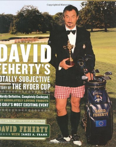 David Feherty's Totally Subjective History of the Ryder Cup By David Feherty
