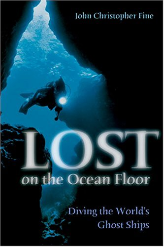 Lost on the Ocean Floor: Diving in the World's Ghost Ships: Diving the World's Ghost Ships (Naval Institute Press) By John Christopher Fine