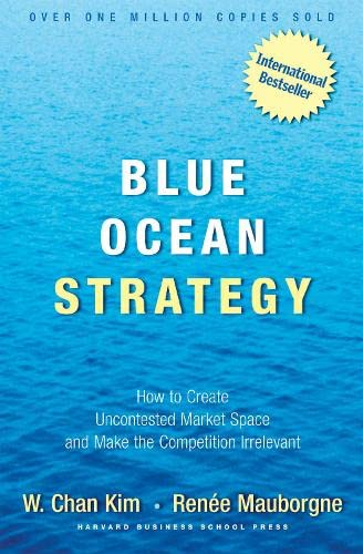 Blue Ocean Strategy: How to Create Uncontested Market Space and Make the Competition Irrelevant by Kim W. Chan
