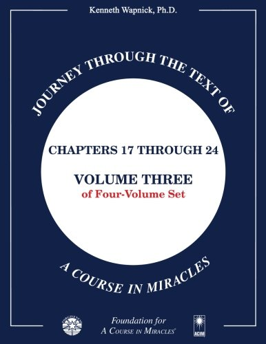 Journey through the Text of A Course in Miracles: Chapters 17 through 24, Volume Three of Four-Volume Set: Volume 3 By Kenneth Wapnick Ph.D.