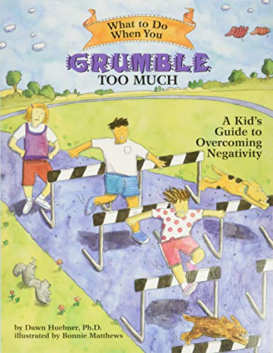 What to Do When You Grumble Too Much: A Kid's Guide to Overcoming Negativity by Dawn Huebner, PhD