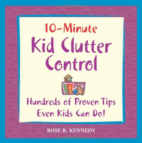 10-Minute Clutter Control: Hundreds of Proven Tips Even Kids Can Do! by Rose R Kennedy